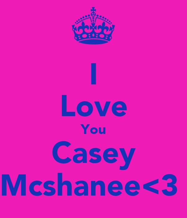 I Love You Casey Mcshanee<3