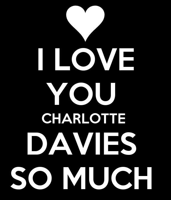 I LOVE YOU  CHARLOTTE  DAVIES  SO MUCH