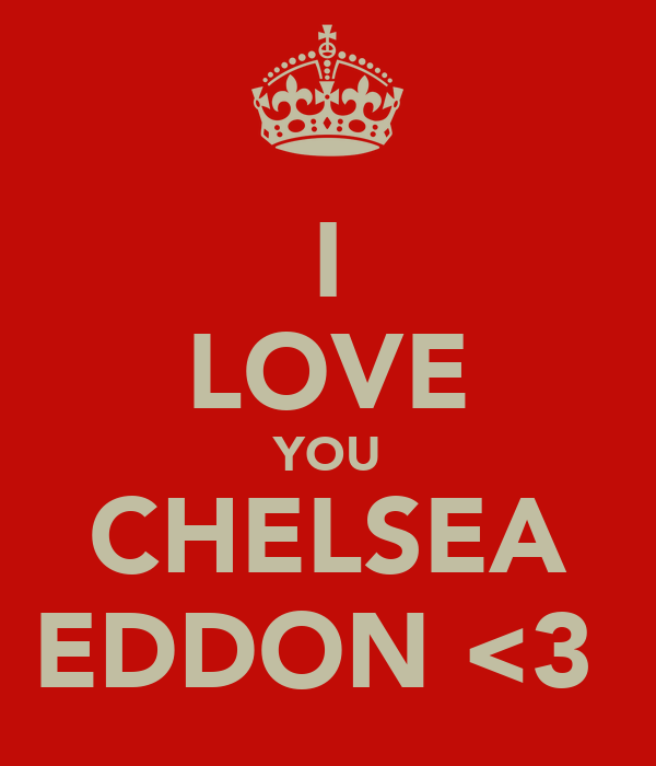 I LOVE YOU CHELSEA EDDON <3