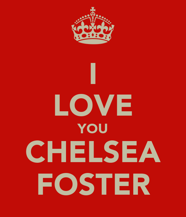 I LOVE YOU CHELSEA FOSTER