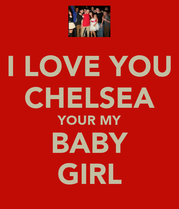 I LOVE YOU CHELSEA YOUR MY BABY GIRL