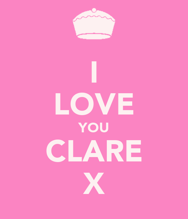 I LOVE YOU CLARE X