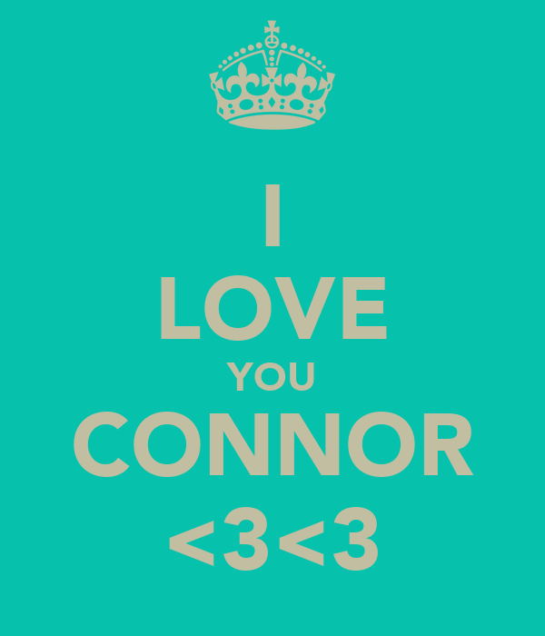 I LOVE YOU CONNOR <3<3