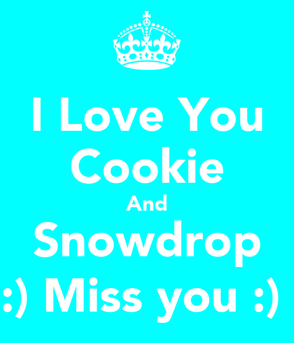 I Love You Cookie And Snowdrop :) Miss you :)
