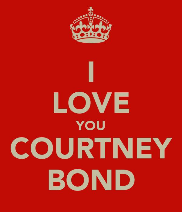 I LOVE YOU COURTNEY BOND