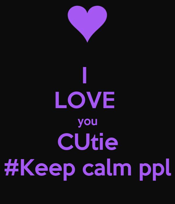 I  LOVE  you CUtie #Keep calm ppl
