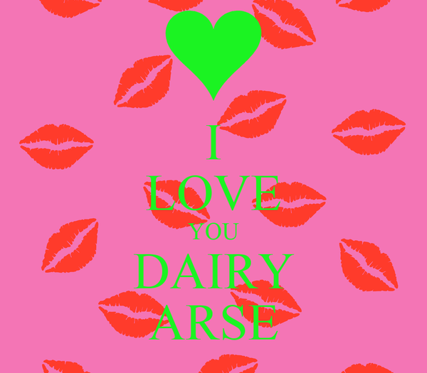 I LOVE YOU DAIRY ARSE