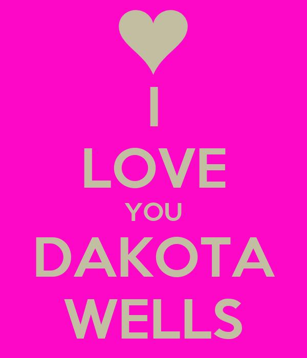 I LOVE YOU DAKOTA WELLS