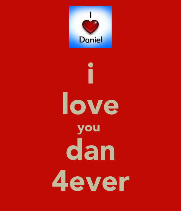 i love you  dan 4ever