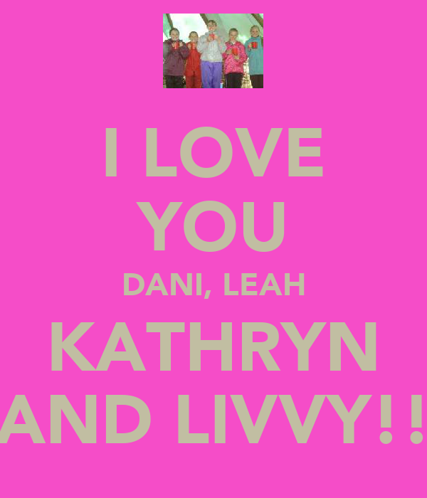 I LOVE YOU DANI, LEAH KATHRYN AND LIVVY!!