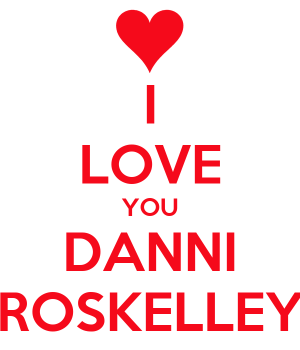 I LOVE YOU DANNI ROSKELLEY