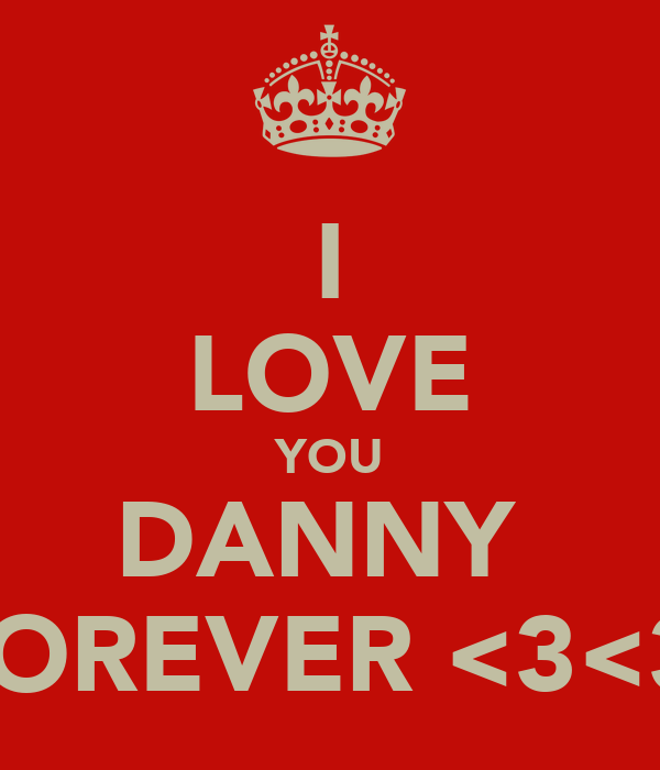 I LOVE YOU DANNY  FOREVER <3<3