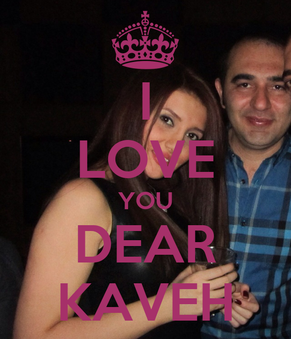 I LOVE YOU DEAR KAVEH