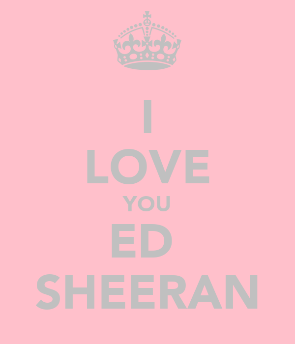 I LOVE YOU ED  SHEERAN