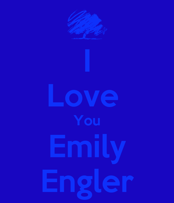 I Love  You Emily Engler