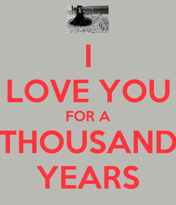 I LOVE YOU FOR A THOUSAND YEARS