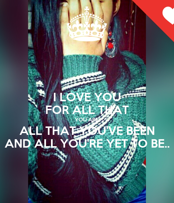 I LOVE YOU FOR ALL THAT YOU ARE, ALL THAT YOU'VE BEEN AND ALL YOU'RE YET TO BE..