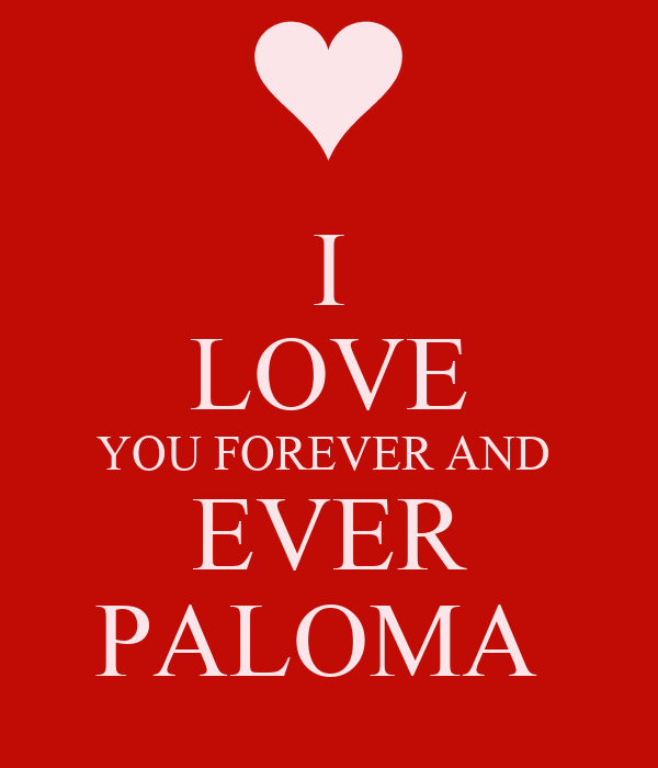 I LOVE YOU FOREVER AND  EVER PALOMA