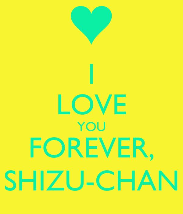 I LOVE YOU FOREVER, SHIZU-CHAN