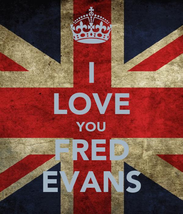 I LOVE YOU FRED EVANS