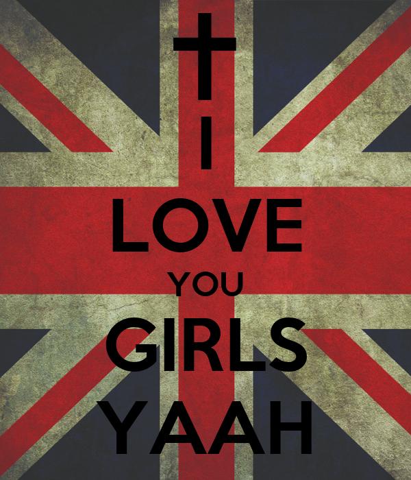I LOVE YOU GIRLS YAAH