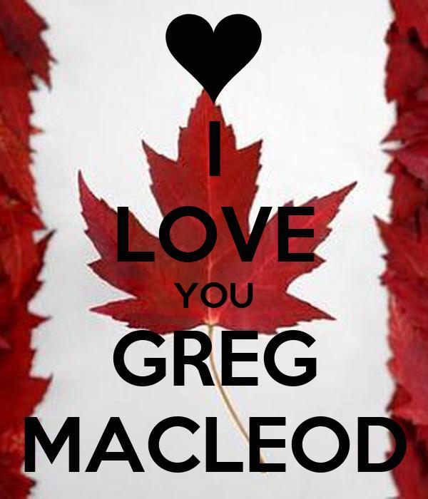I LOVE YOU GREG MACLEOD