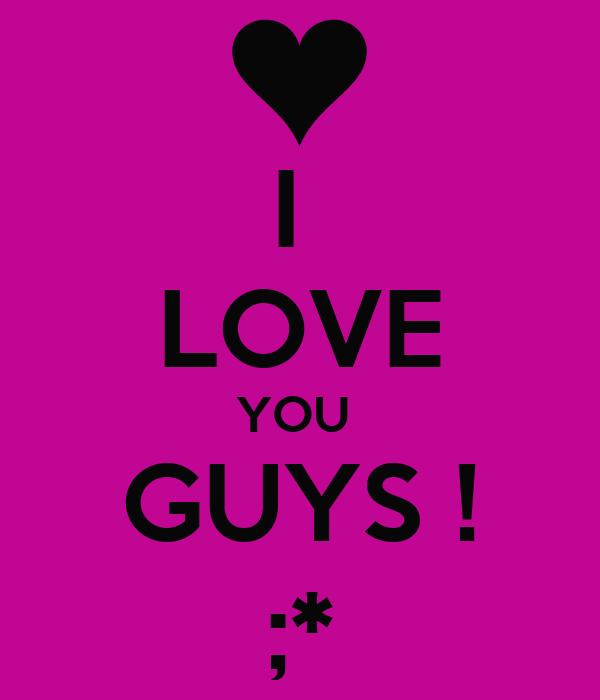 I  LOVE YOU  GUYS ! ;*