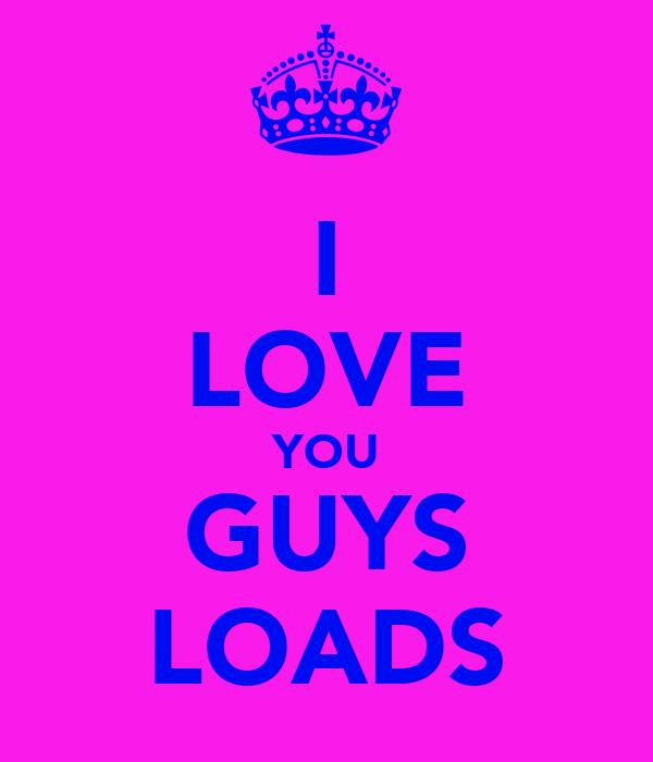 I LOVE YOU GUYS LOADS