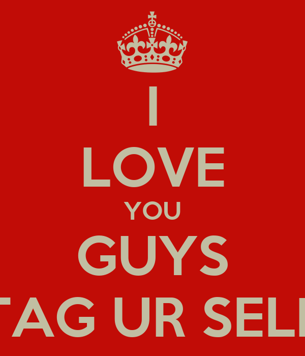 I LOVE YOU GUYS TAG UR SELF