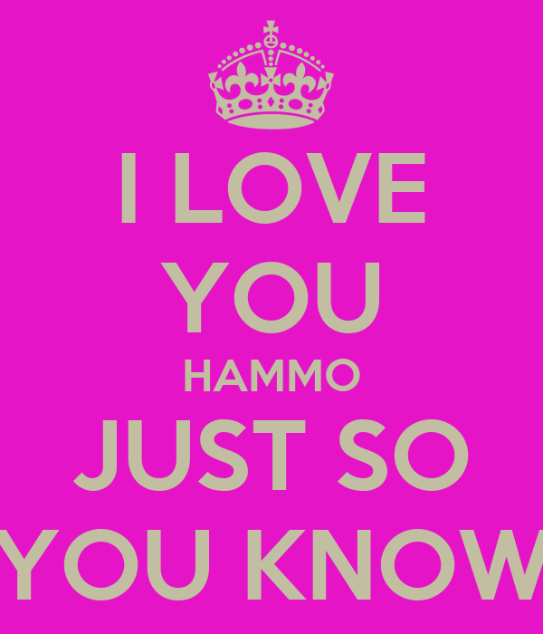 I LOVE YOU HAMMO JUST SO YOU KNOW