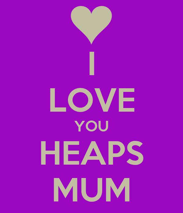 I LOVE YOU HEAPS MUM