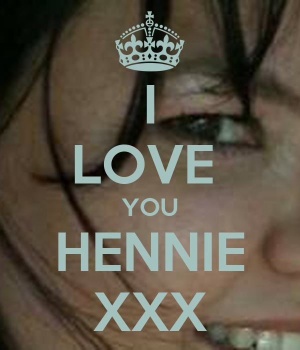 I LOVE  YOU HENNIE XXX