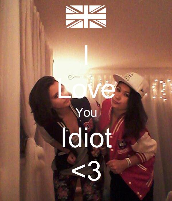 I Love You Idiot <3