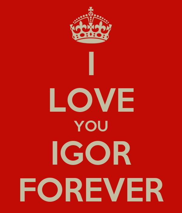 I LOVE YOU IGOR FOREVER