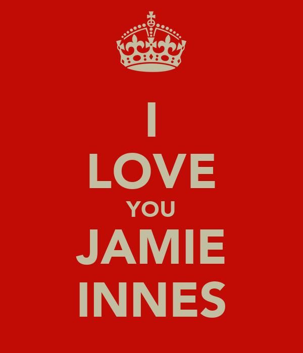 I LOVE YOU JAMIE INNES