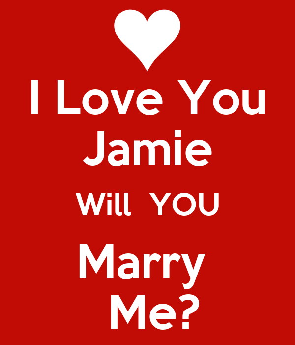I Love You Jamie Will  YOU Marry   Me?