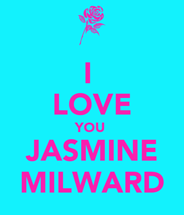 I  LOVE YOU  JASMINE MILWARD