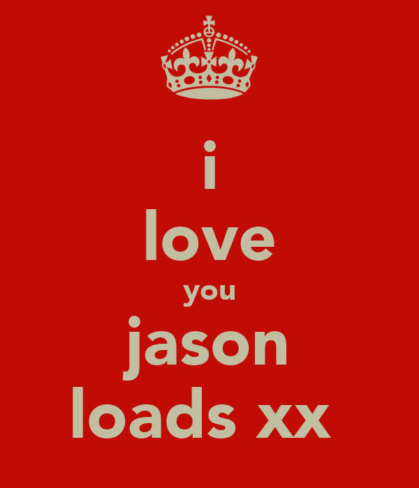 i love you jason loads xx