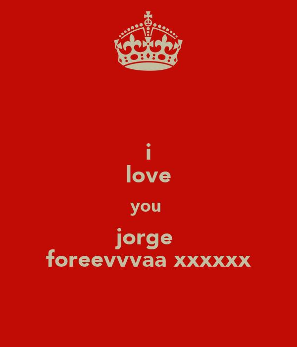 i love you  jorge  foreevvvaa xxxxxx