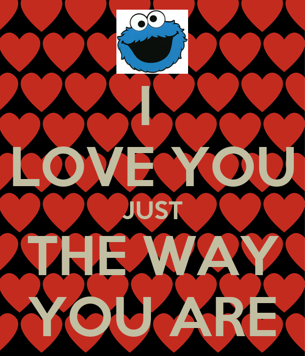 I  LOVE YOU JUST THE WAY YOU ARE