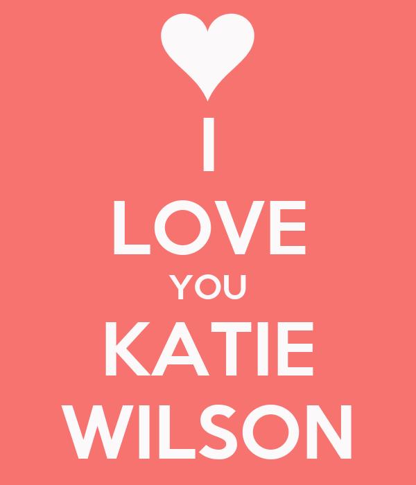 I LOVE YOU KATIE WILSON