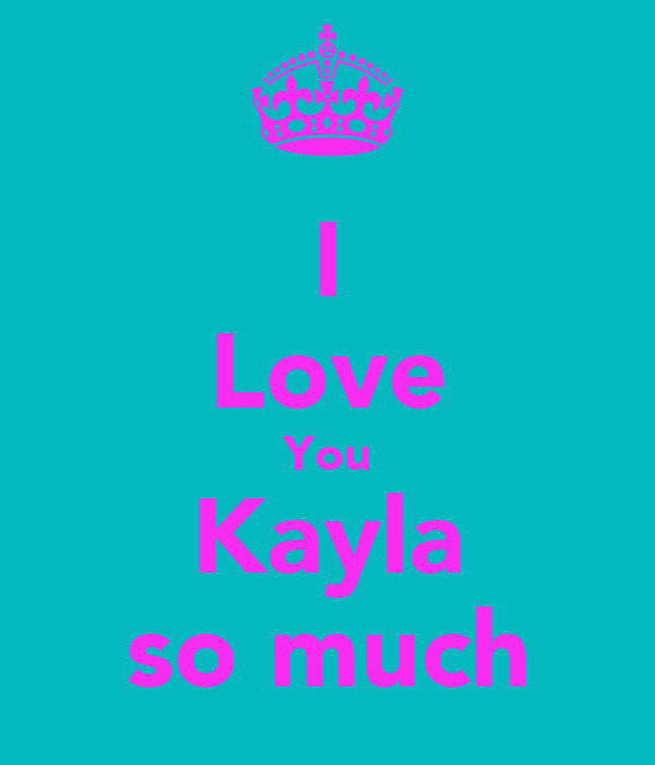 I Love You Kayla so much