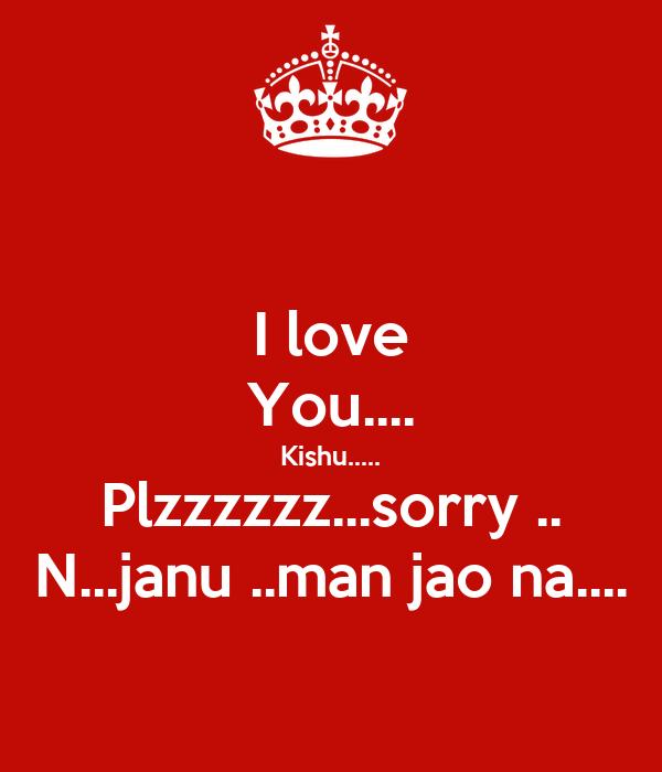I love You.... Kishu..... Plzzzzzz...sorry .. N...janu ..man jao na....