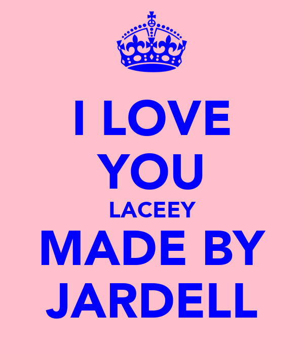 I LOVE YOU LACEEY MADE BY JARDELL