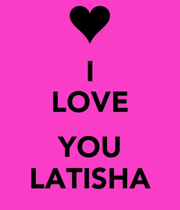 I LOVE  YOU LATISHA