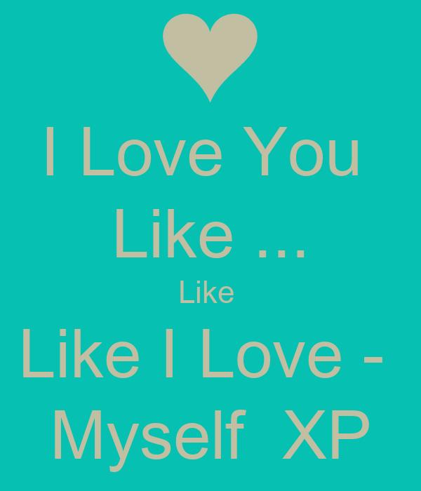 I Love You  Like ... Like  Like I Love -  Myself  XP