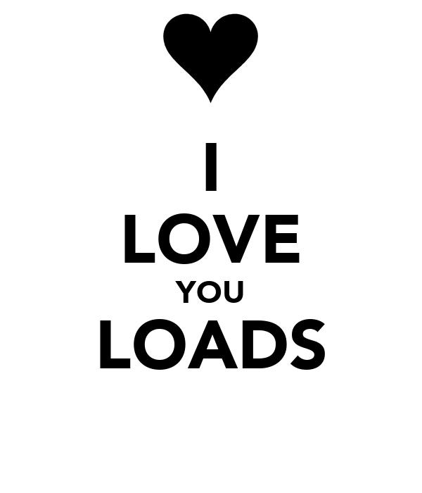 I LOVE YOU LOADS