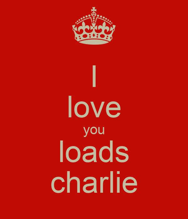 I love you loads charlie