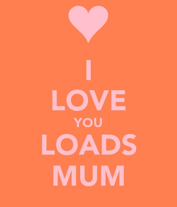 I LOVE YOU LOADS MUM