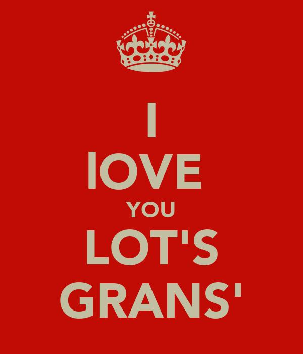 I lOVE  YOU LOT'S GRANS'
